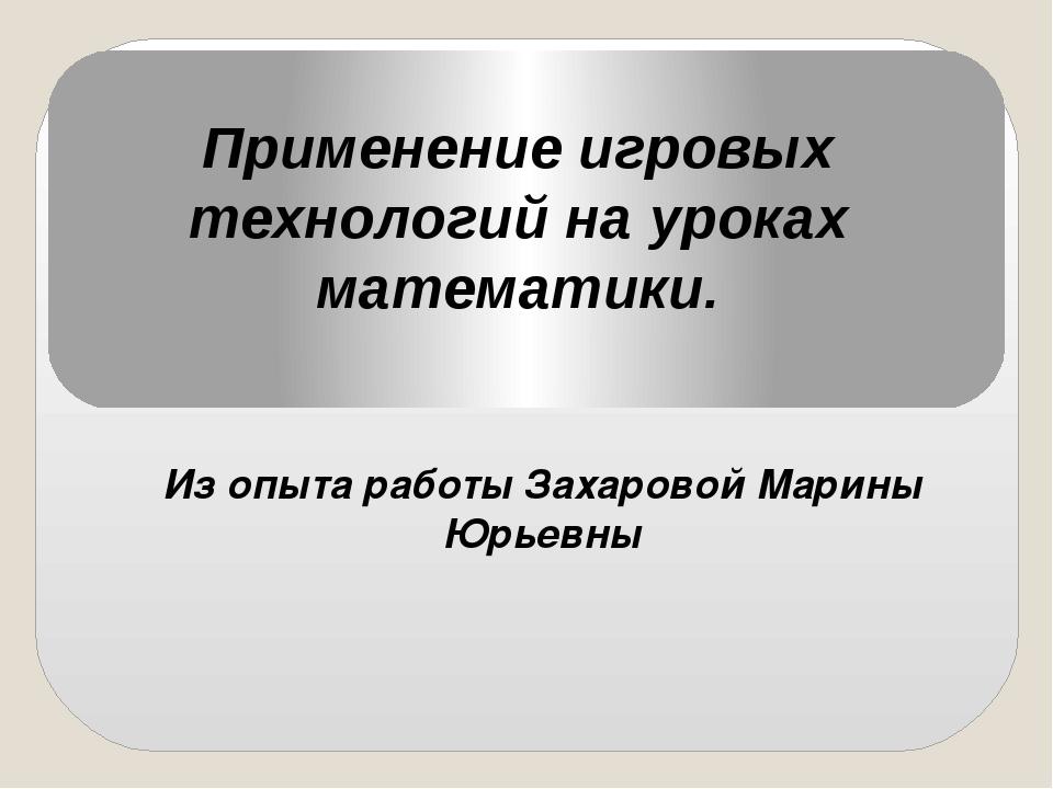 Применение игровых технологий на уроках математики. Из опыта работы Захаровой...