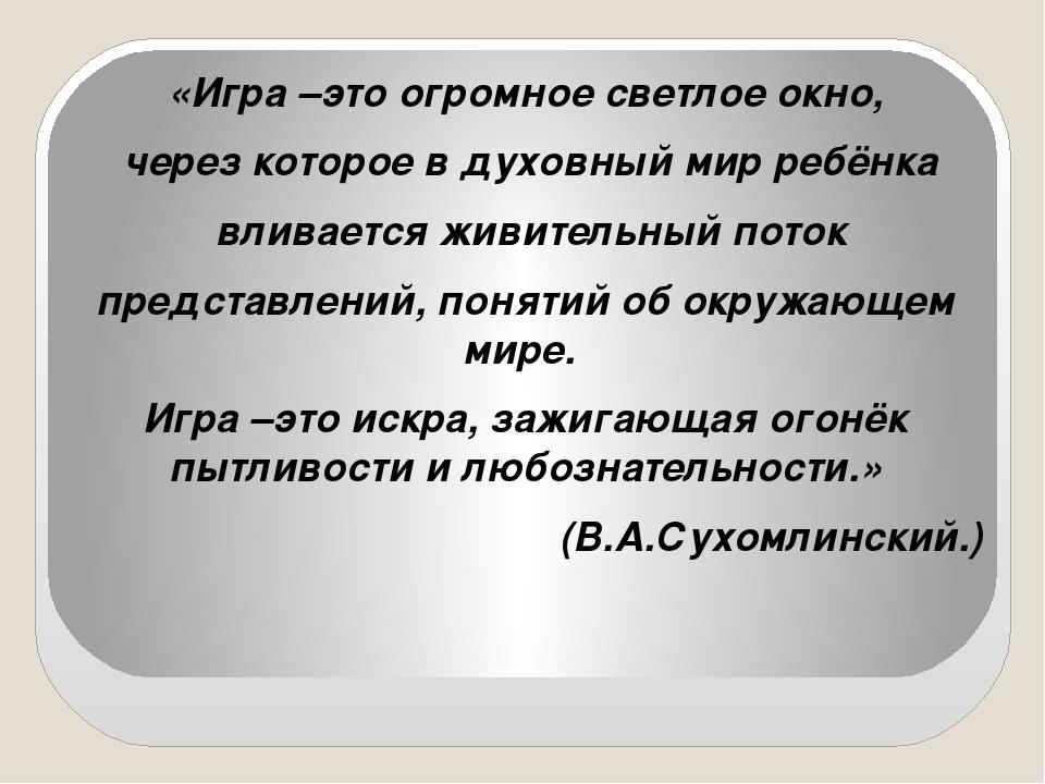 «Игра –это огромное светлое окно, через которое в духовный мир ребёнка влива...