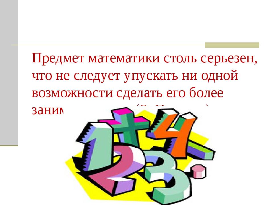 Предмет математики столь серьезен, что не следует упускать ни одной возможнос...