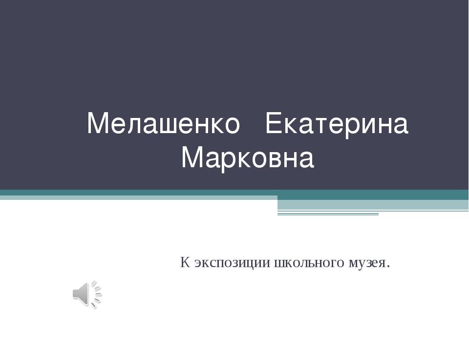 Мелашенко Екатерина Марковна К экспозиции школьного музея.
