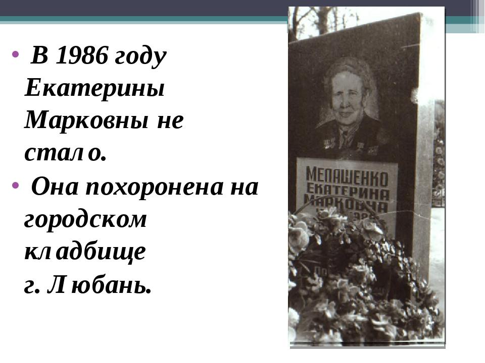 В 1986 году Екатерины Марковны не стало. Она похоронена на городском кладбищ...
