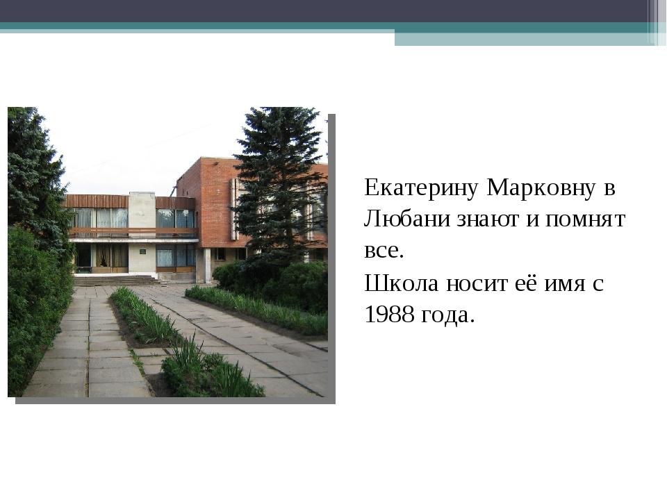 Екатерину Марковну в Любани знают и помнят все. Школа носит её имя с 1988 г...