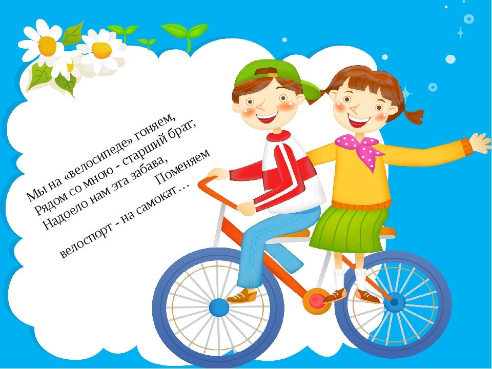 Мы на «велосипеде» гоняем, Рядом со мною - старший брат; Надоело нам эта заба...