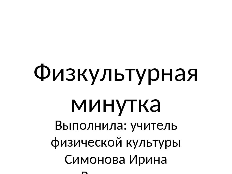 Физкультурная минутка Выполнила: учитель физической культуры Симонова Ирина В...