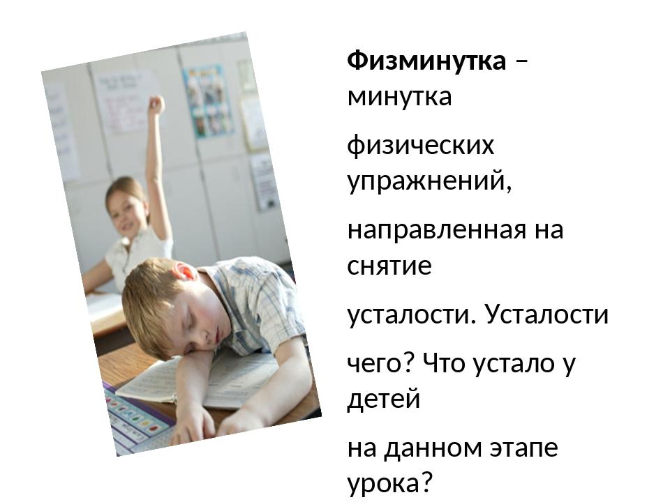 Физминутка – минутка физических упражнений, направленная на снятие усталости....