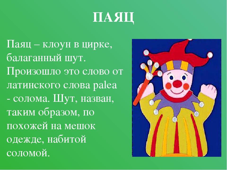 ПАЯЦ Паяц – клоун в цирке, балаганный шут. Произошло это слово от латинского...
