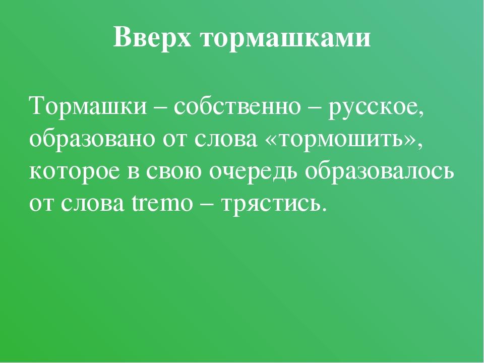 Вверх тормашками Тормашки – собственно – русское, образовано от слова «тормош...