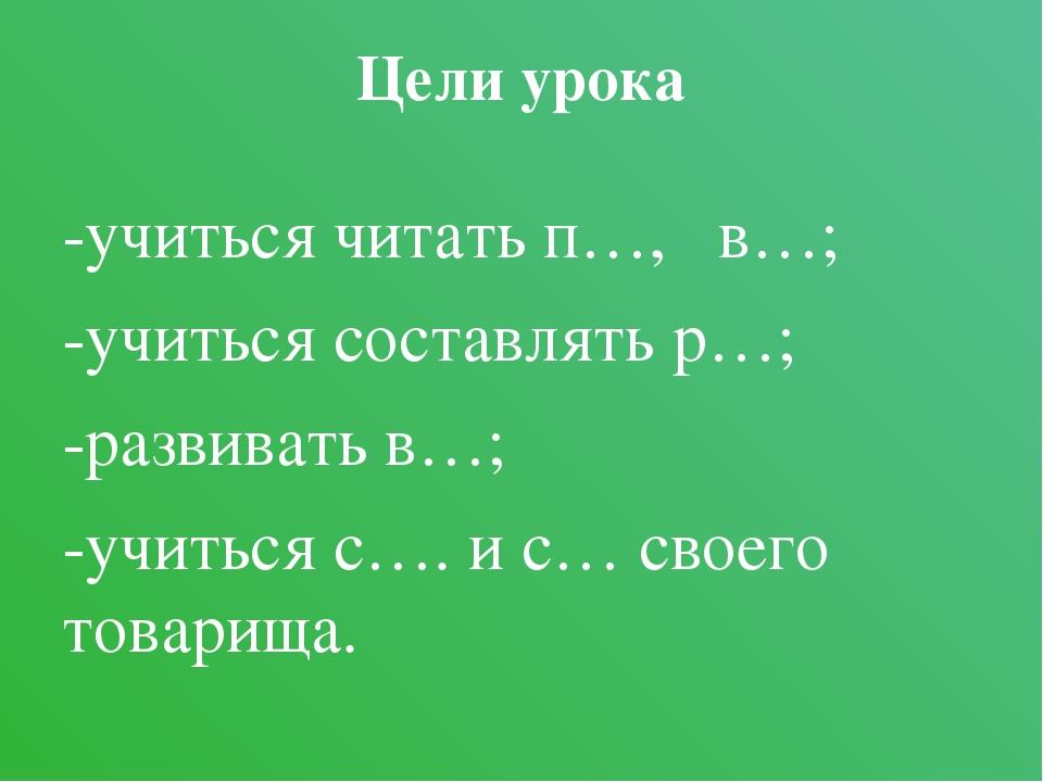 Цели урока -учиться читать п…, в…; -учиться составлять р…; -развивать в…; -уч...