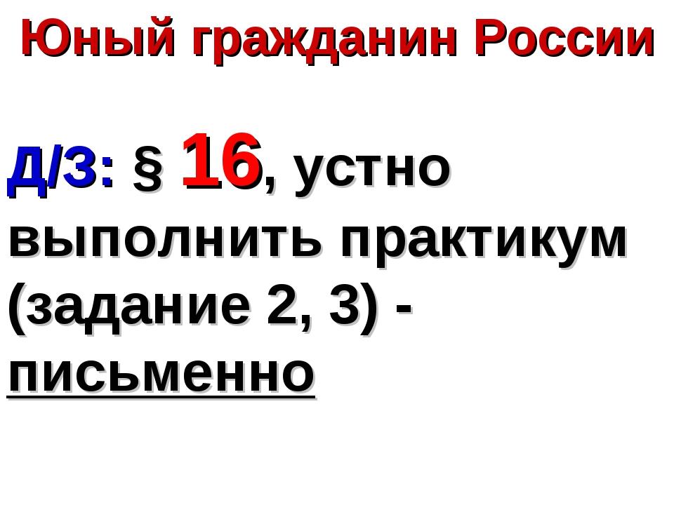Юный гражданин России Д/З: § 16, устно выполнить практикум (задание 2, 3) - п...