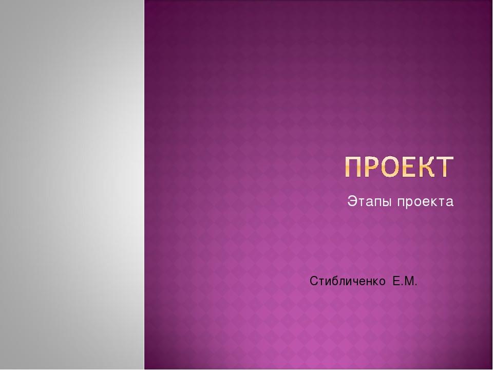 Этапы проекта Стибличенко Е.М.