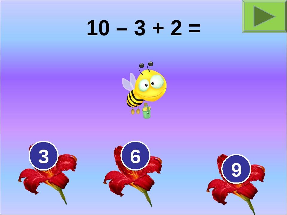 10 – 3 + 2 = 3 6 9