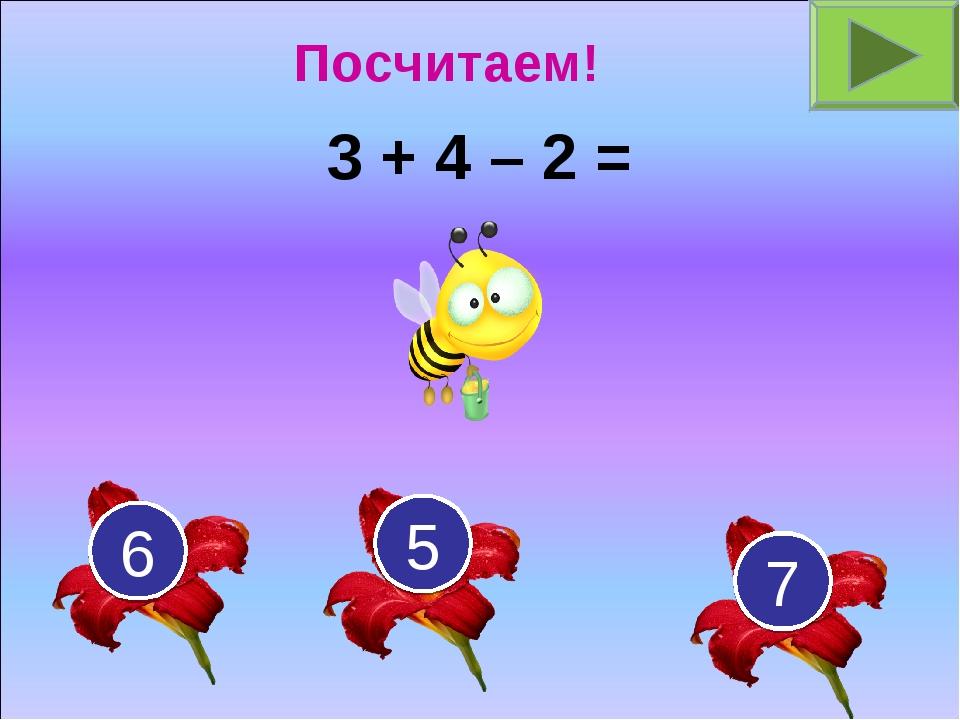 3 + 4 – 2 = 7 5 6 Посчитаем!