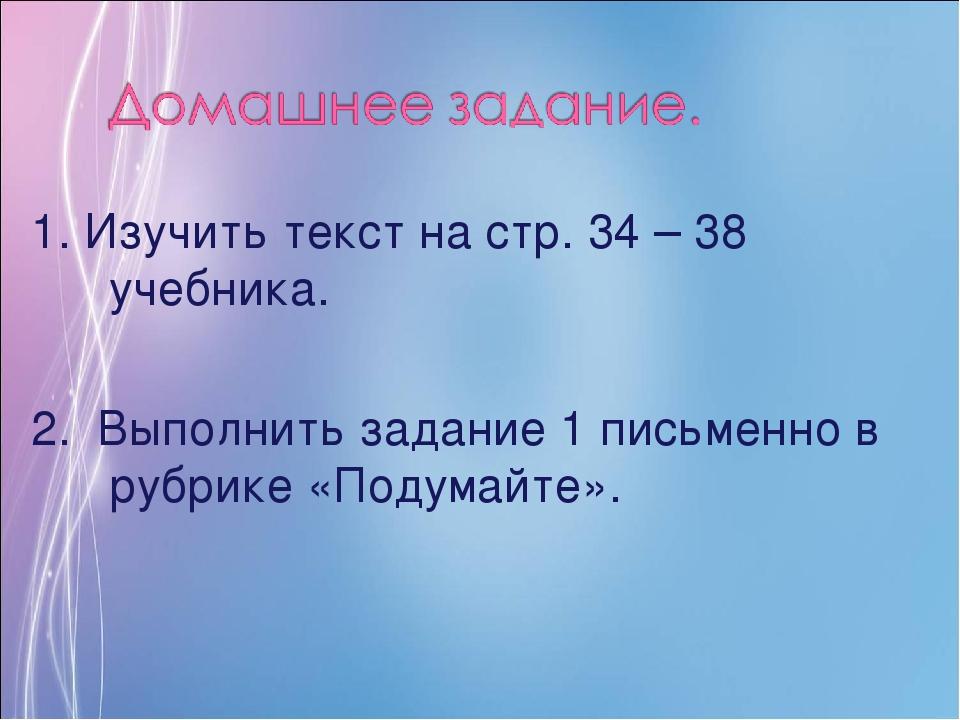 1. Изучить текст на стр. 34 – 38 учебника. 2. Выполнить задание 1 письменно в...