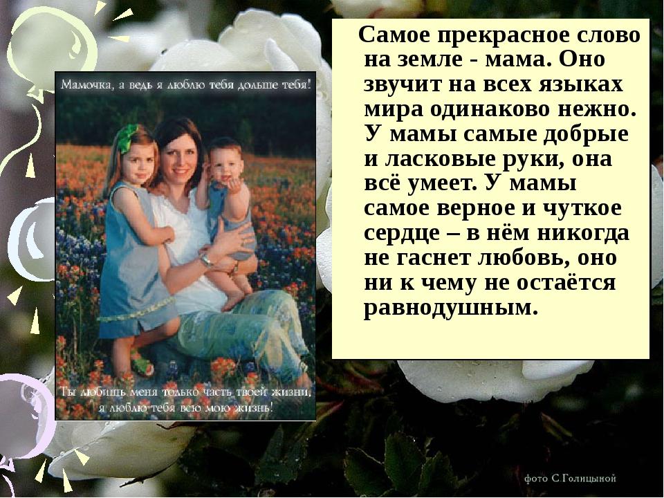 Самое прекрасное слово на земле - мама. Оно звучит на всех языках мира одина...