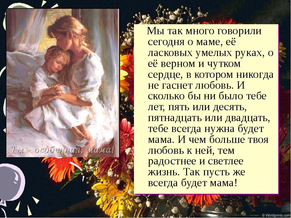 Мы так много говорили сегодня о маме, её ласковых умелых руках, о её верном...