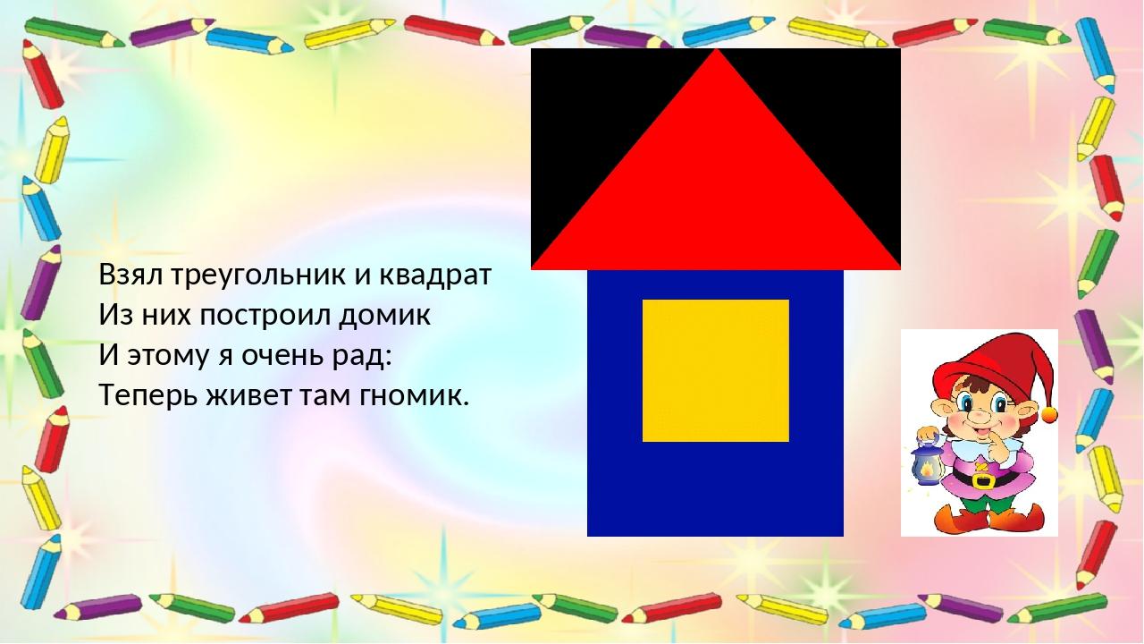 Взял треугольник и квадрат Из них построил домик И этому я очень рад: Теперь...