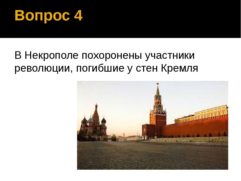 Вопрос 4 В Некрополе похоронены участники революции, погибшие у стен Кремля