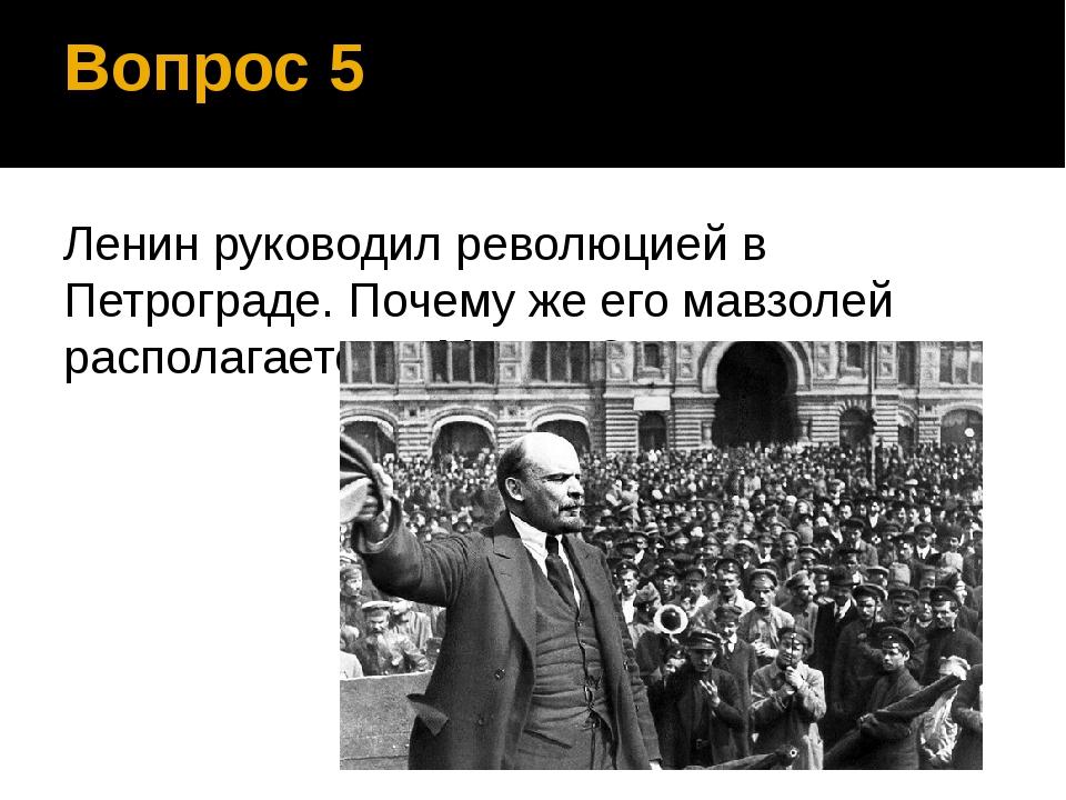 Вопрос 5 Ленин руководил революцией в Петрограде. Почему же его мавзолей расп...