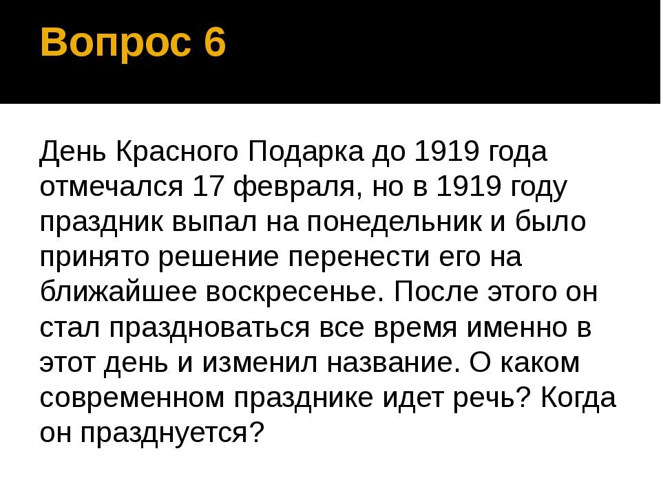 Вопрос 6 День Красного Подарка до 1919 года отмечался 17 февраля, но в 1919 г...