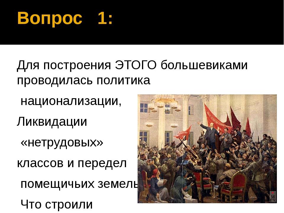 Вопрос 1: Для построения ЭТОГО большевиками проводилась политика национализац...