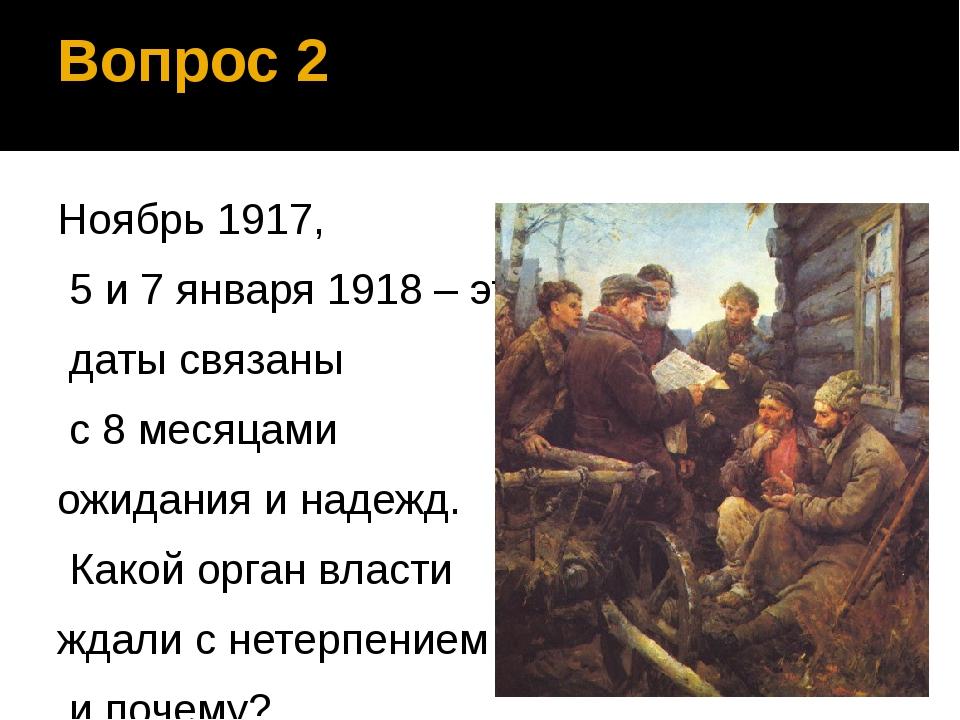 Вопрос 2 Ноябрь 1917, 5 и 7 января 1918 – эти даты связаны с 8 месяцами ожида...