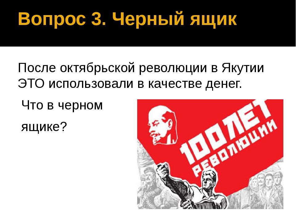 Вопрос 3. Черный ящик После октябрьской революции в Якутии ЭТО использовали в...