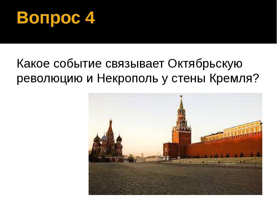 Вопрос 4 Какое событие связывает Октябрьскую революцию и Некрополь у стены Кр...