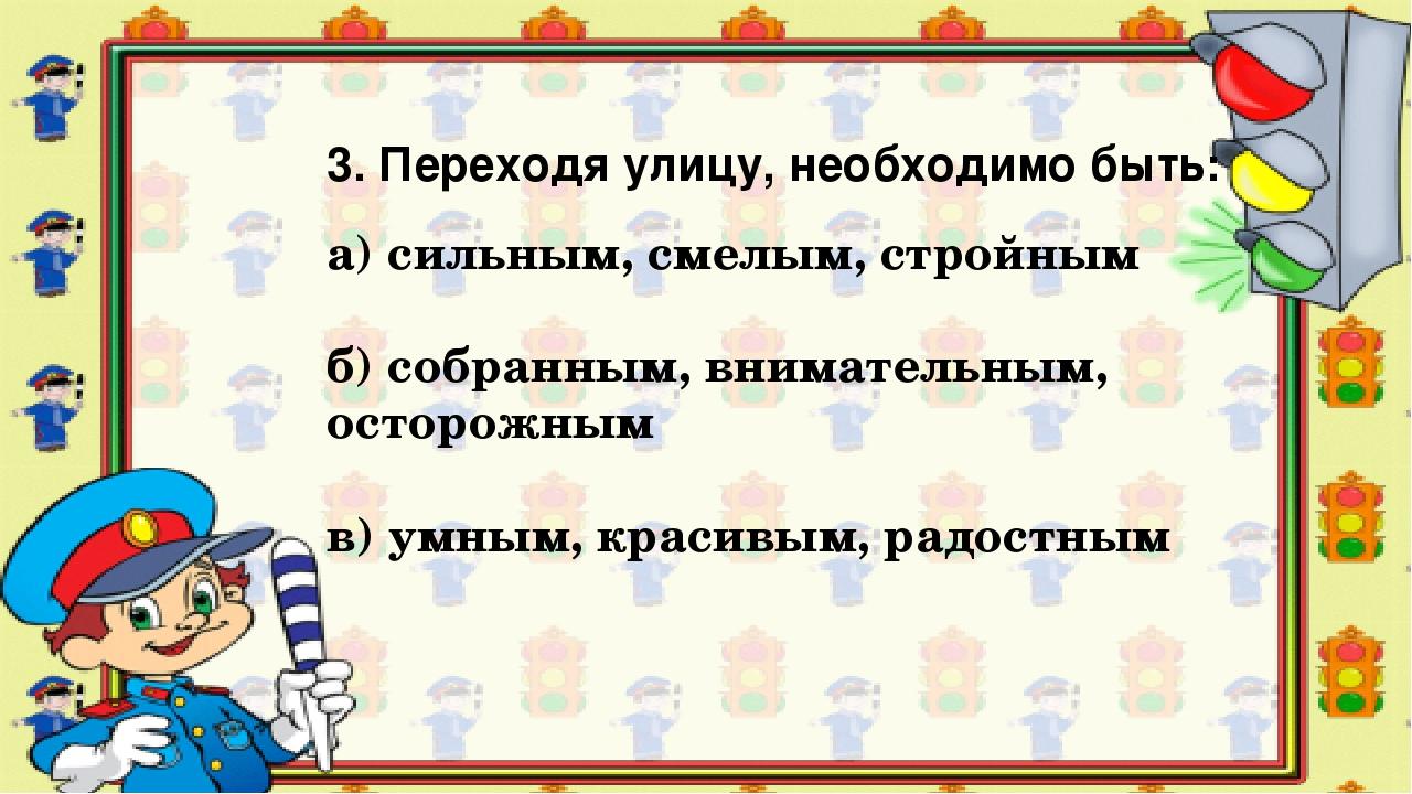 3. Переходя улицу, необходимо быть: а) сильным, смелым, стройным б) собранным...