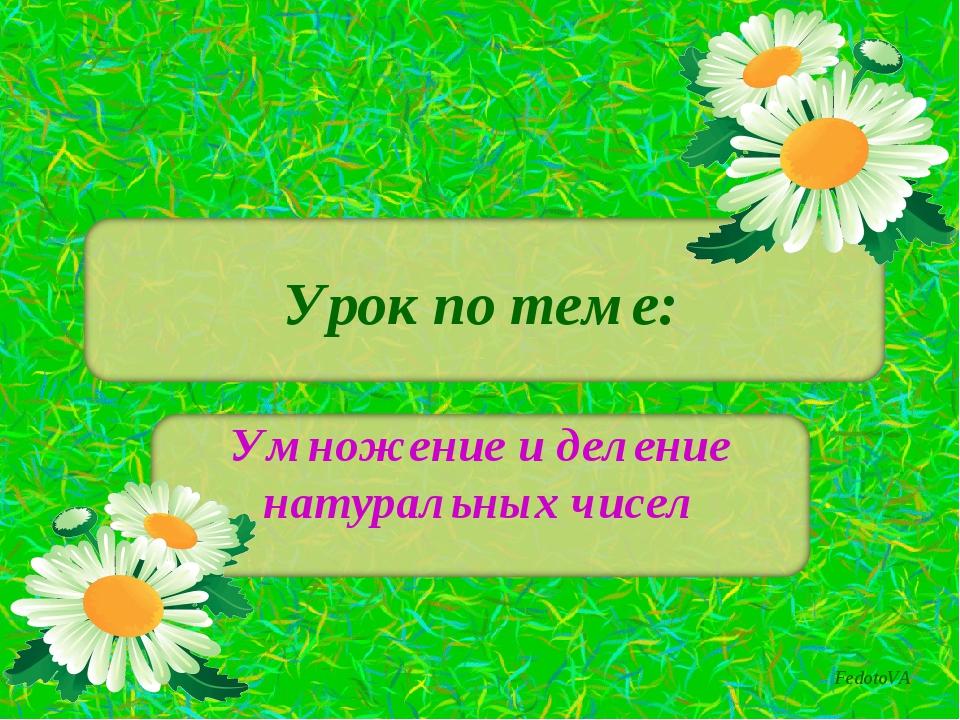 Урок по теме: Умножение и деление натуральных чисел FedotoVA