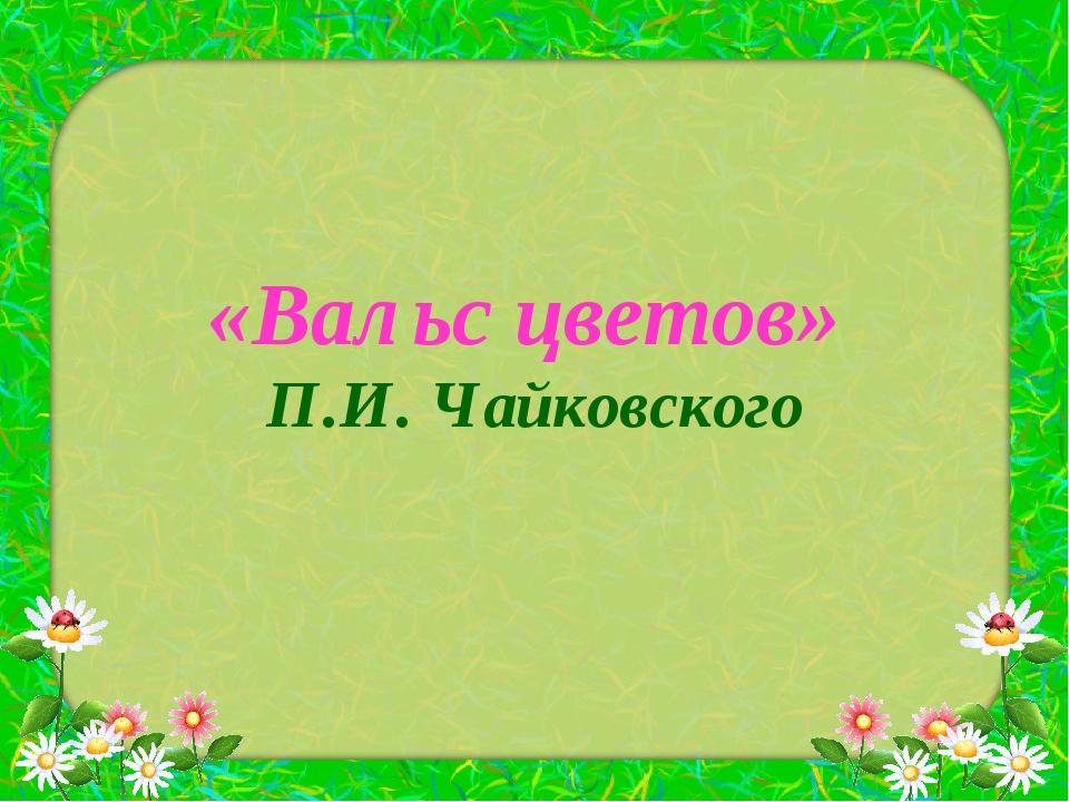 «Вальс цветов» П.И. Чайковского