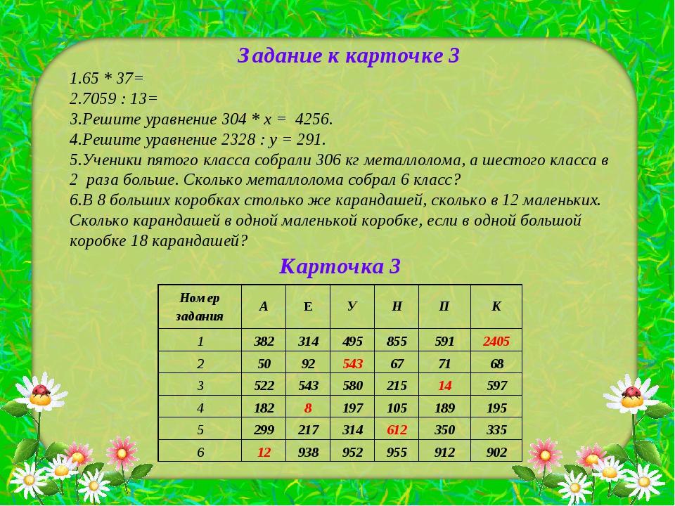 Задание к карточке 3 65 * 37= 7059 : 13= Решите уравнение 304 * х = 4256. Реш...