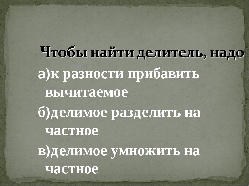 а)к разности прибавить вычитаемое б)делимое разделить на частное в)делимое ум...