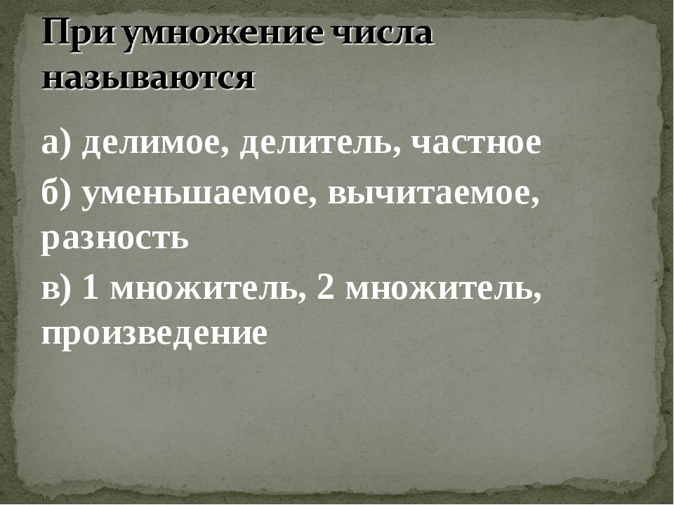 а) делимое, делитель, частное б) уменьшаемое, вычитаемое, разность в) 1 множи...