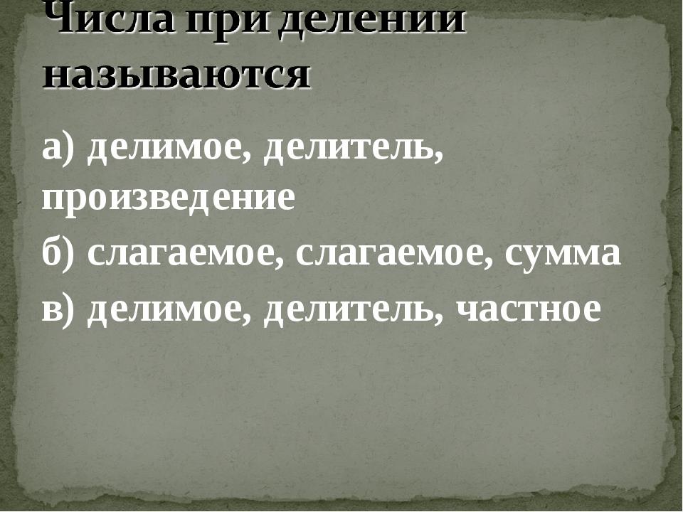 а) делимое, делитель, произведение б) слагаемое, слагаемое, сумма в) делимое,...