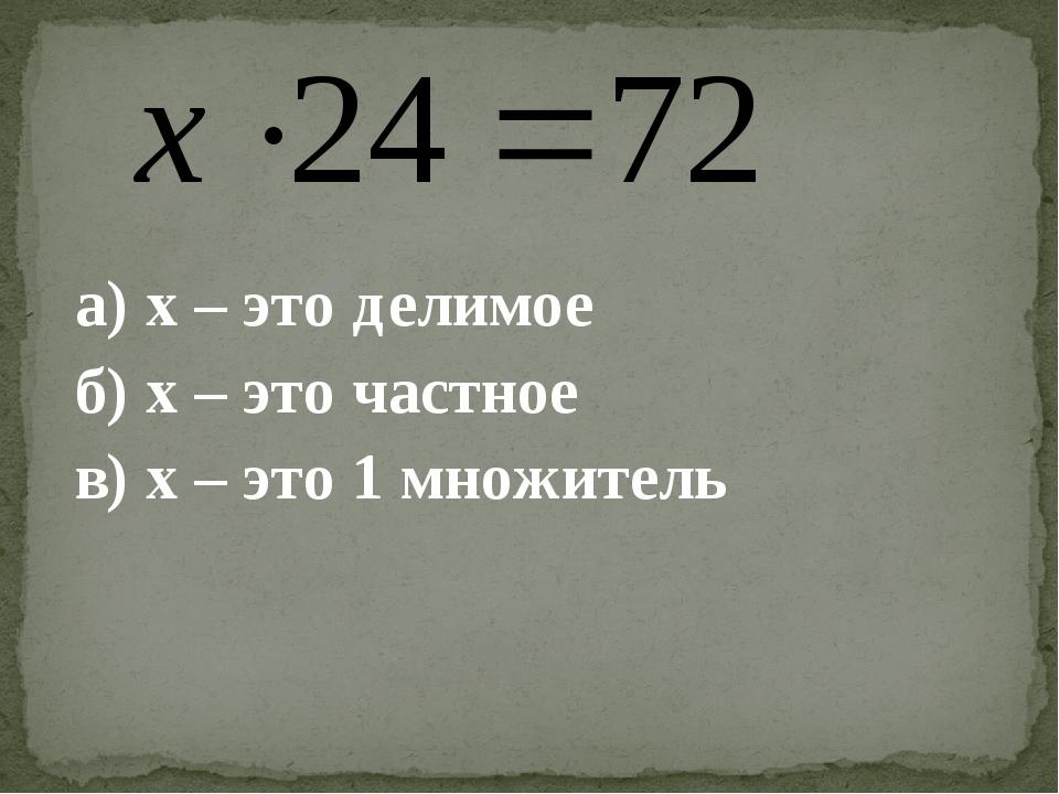 а) х – это делимое б) х – это частное в) х – это 1 множитель