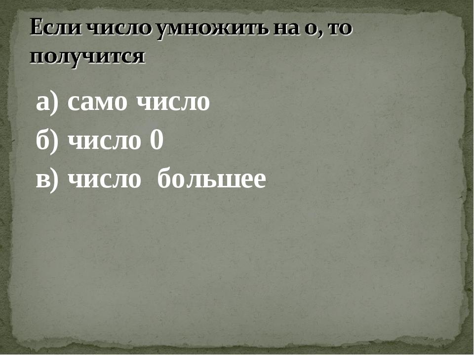 а) само число б) число 0 в) число большее