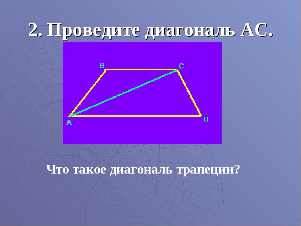 2. Проведите диагональ АС. Что такое диагональ трапеции?