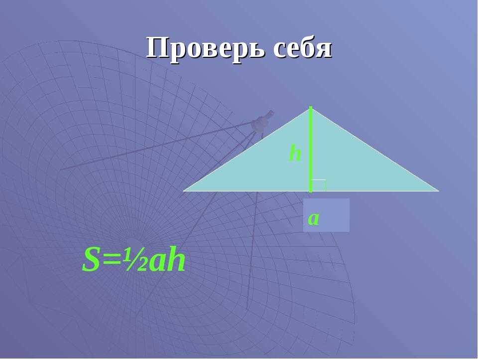 Проверь себя а h S=½ah