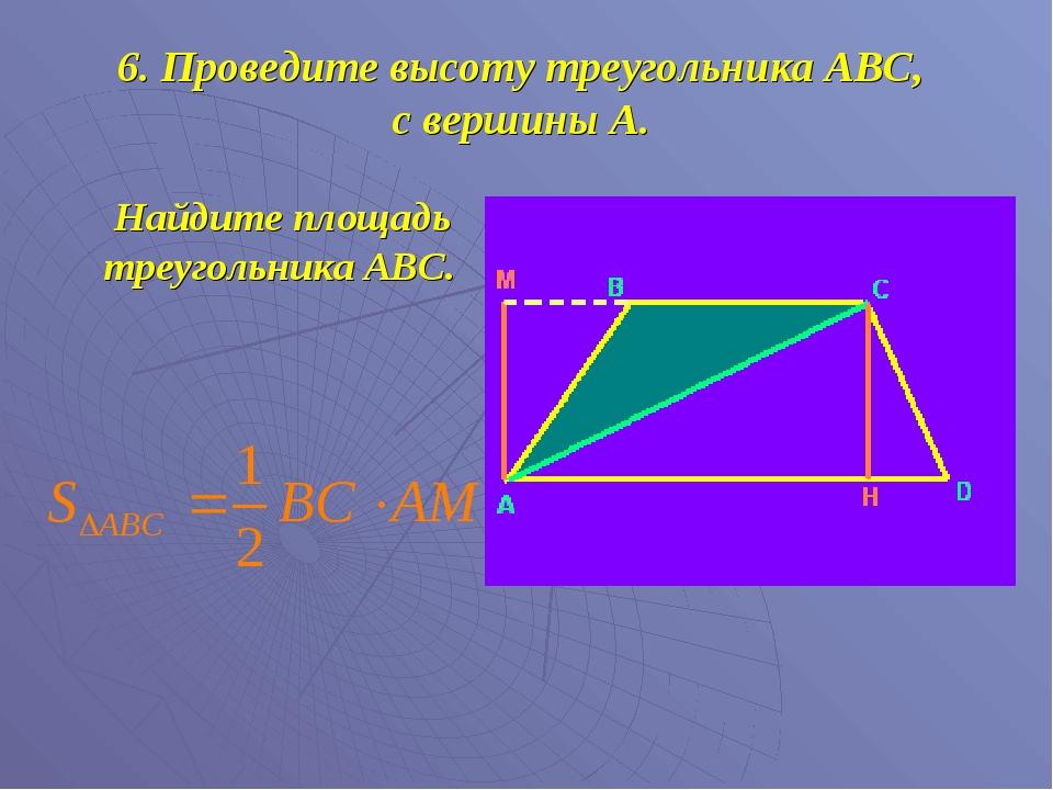 6. Проведите высоту треугольника АВС, с вершины А. Найдите площадь треугольни...