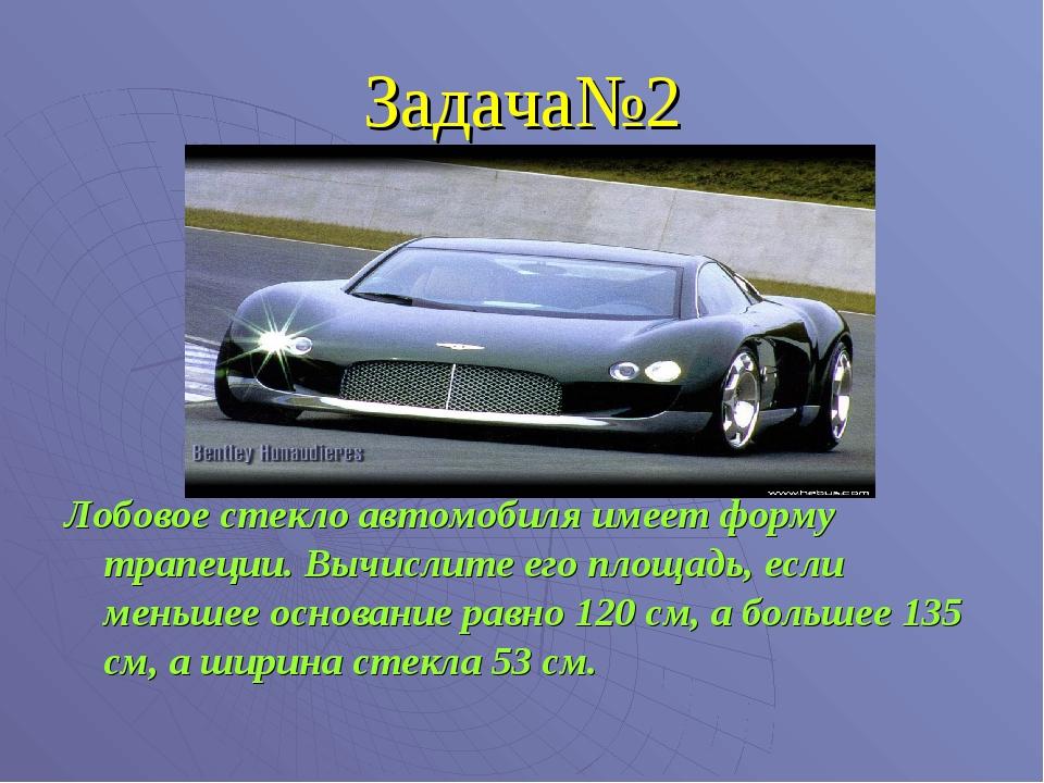Задача№2 Лобовое стекло автомобиля имеет форму трапеции. Вычислите его площад...