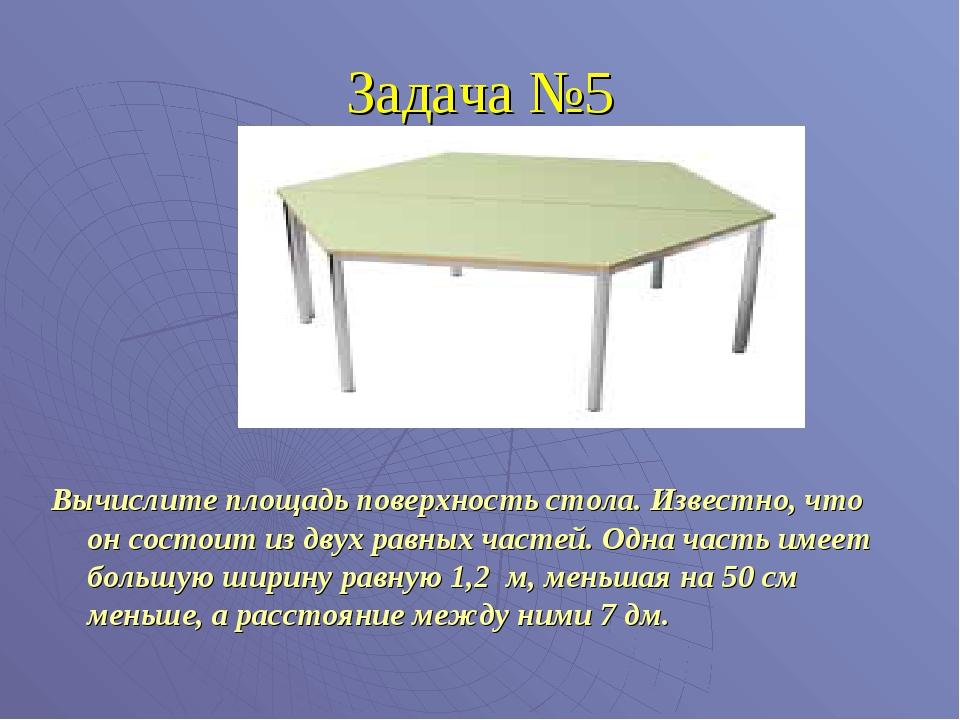 Задача №5 Вычислите площадь поверхность стола. Известно, что он состоит из дв...
