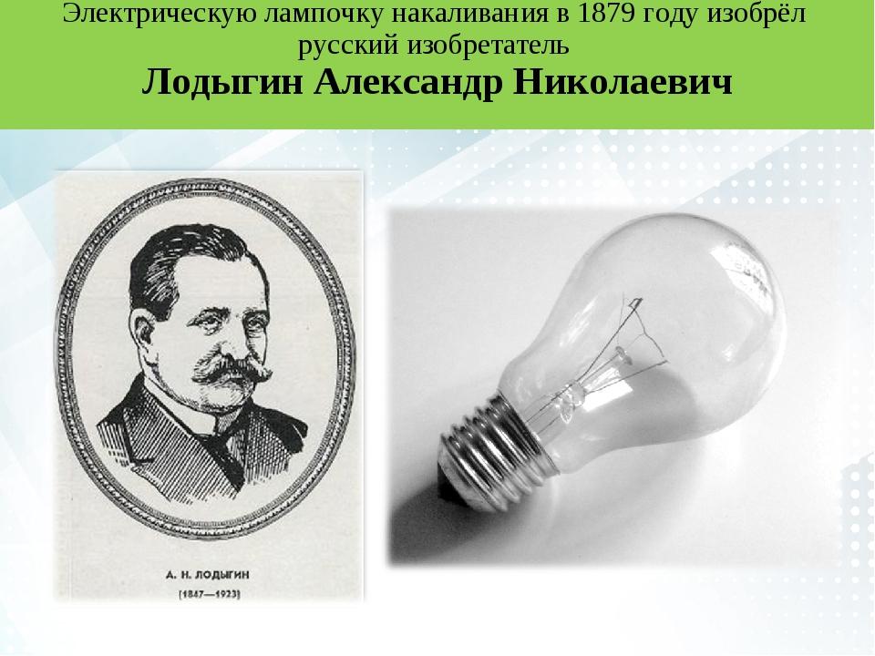 Электрическую лампочку накаливания в 1879 году изобрёл русский изобретатель Л...