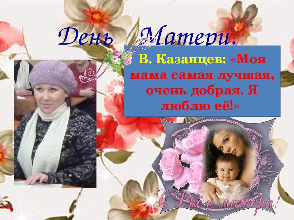 День Матери. В. Казанцев: «Моя мама самая лучшая, очень добрая. Я люблю её!»