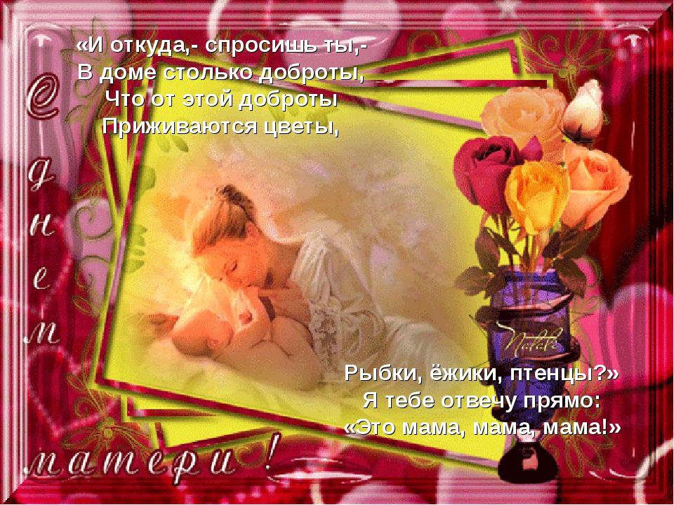 «И откуда,- спросишь ты,- В доме столько доброты, Что от этой доброты Прижива...