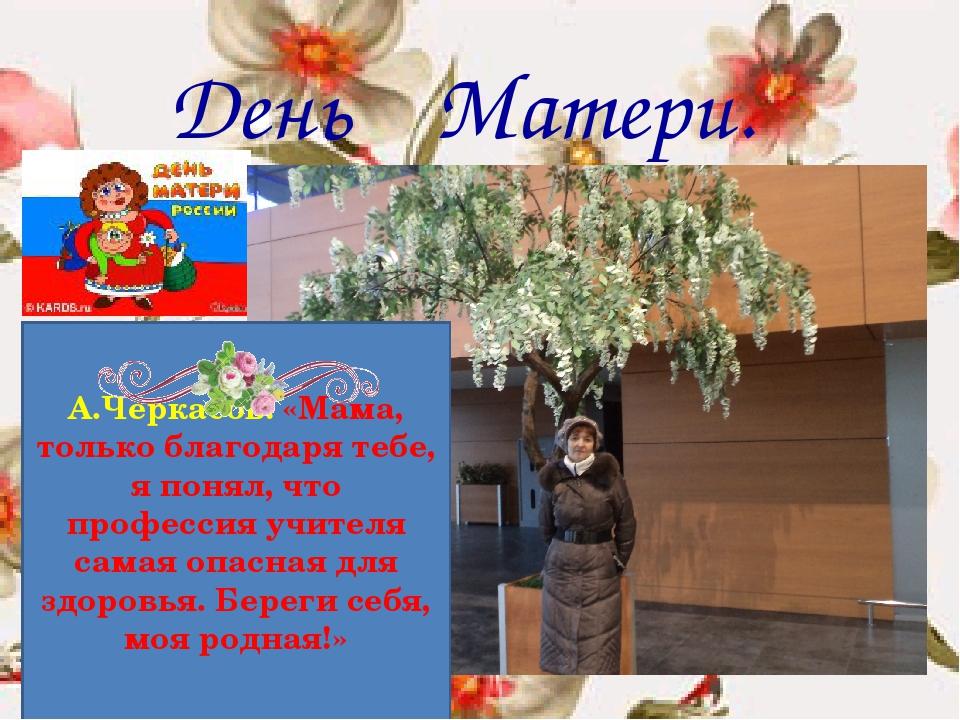 День Матери. А.Черкасов: «Мама, только благодаря тебе, я понял, что профессия...
