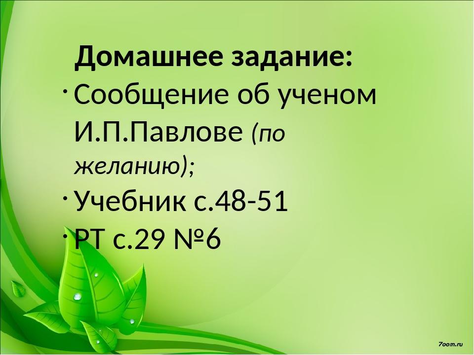 Домашнее задание: Сообщение об ученом И.П.Павлове (по желанию); Учебник с.48-...