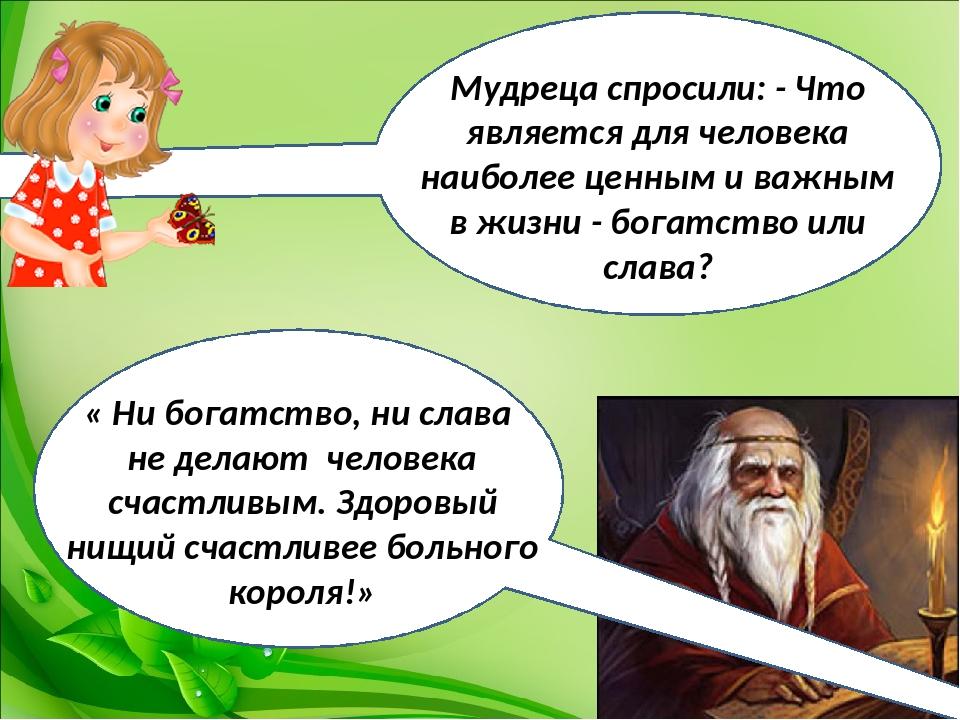 Мудреца спросили: - Что является для человека наиболее ценным и важным в жиз...