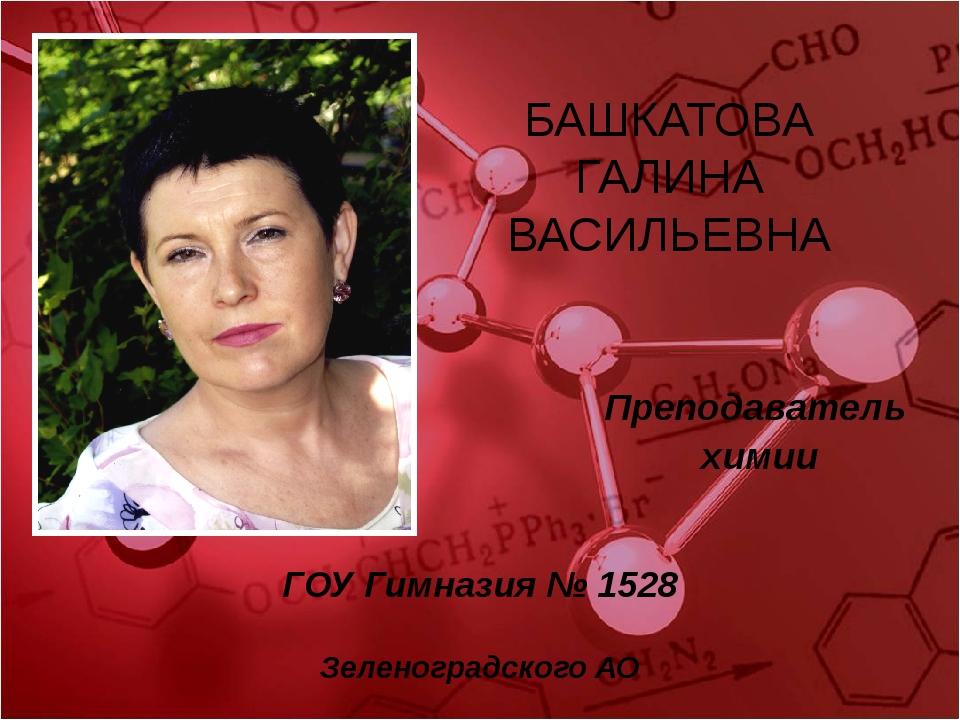 Преподаватель химии ГОУ Гимназия № 1528 Зеленоградского АО БАШКАТОВА ГАЛИНА В...