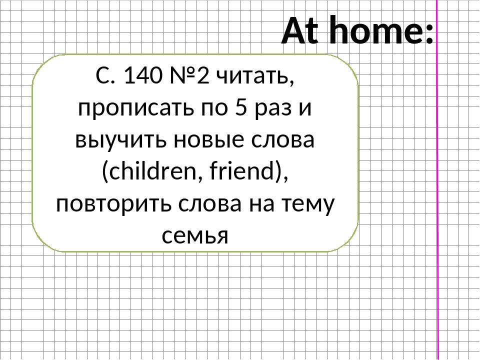 At home: С. 140 №2 читать, прописать по 5 раз и выучить новые слова (children...