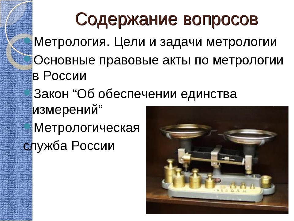 Содержание вопросов Метрология. Цели и задачи метрологии Основные правовые ак...